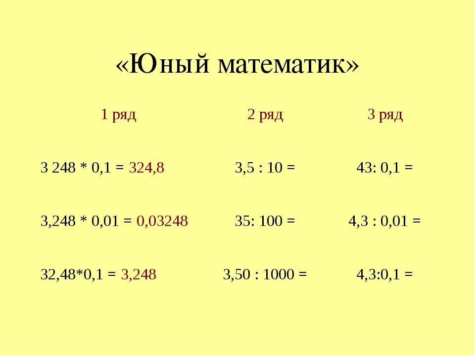 «Юный математик» 1 ряд 2 ряд 3 ряд 3248 * 0,1 =324,8 3,5 : 10 = 43: 0,1 = 3,...