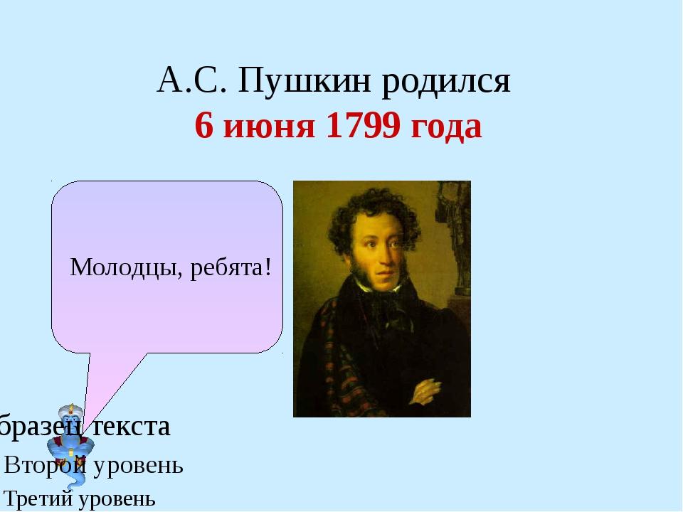 А.С. Пушкин родился 6 июня 1799 года Молодцы, ребята!