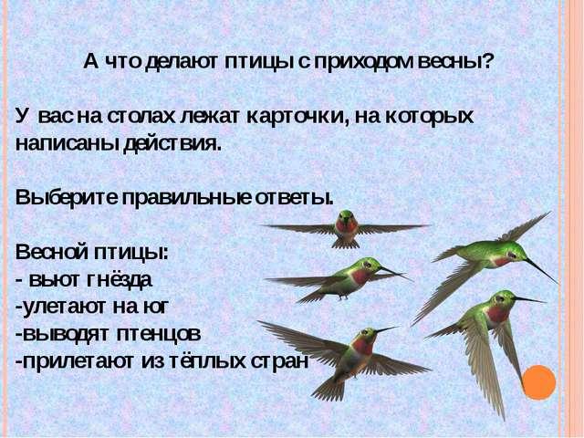 А что делают птицы с приходом весны? У вас на столах лежат карточки, на котор...