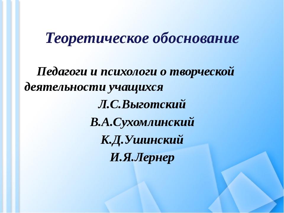 Теоретическое обоснование Педагоги и психологи о творческой деятельности учащ...