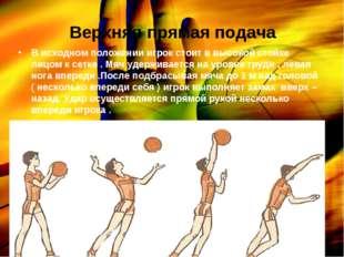 Верхняя прямая подача В исходном положении игрок стоит в высокой стойке лицом