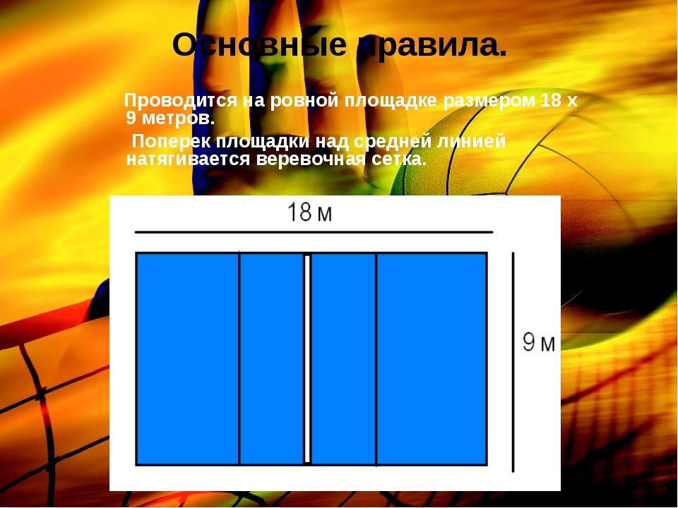 Основные правила. Проводится на ровной площадке размером 18 х 9 метров. Попер...