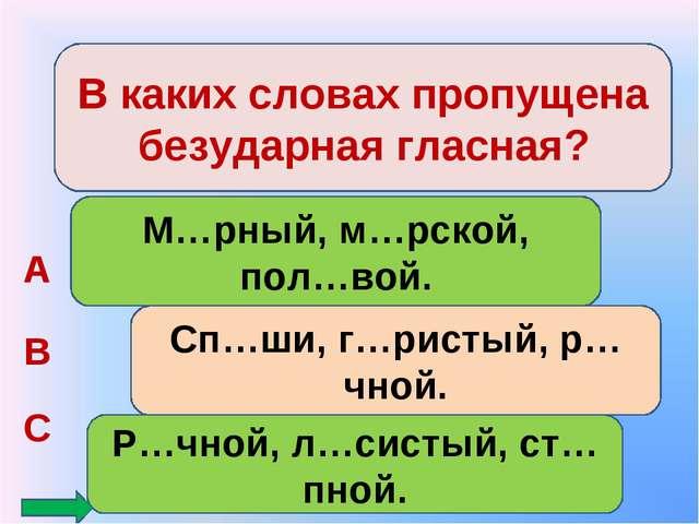 В каких словах пропущена безударная гласная? М…рный, м…рской, пол…вой. Сп…ши,...
