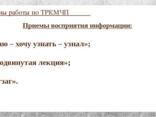 Приёмы работы по ТРКМЧП Приемы восприятия информации: «Знаю – хочу узнать – у