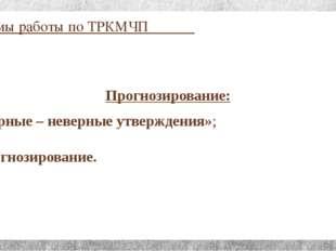 Приёмы работы по ТРКМЧП Прогнозирование: «Верные – неверные утверждения»; Про