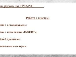 Приёмы работы по ТРКМЧП Работа с текстом: «Чтение с остановками»; «Чтение с п