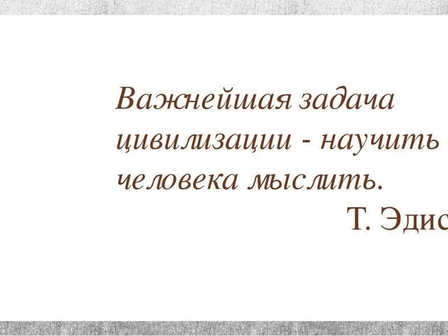 Важнейшая задача цивилизации - научить человека мыслить. Т. Эдисон
