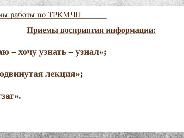 Приёмы работы по ТРКМЧП Приемы восприятия информации: «Знаю – хочу узнать – у...