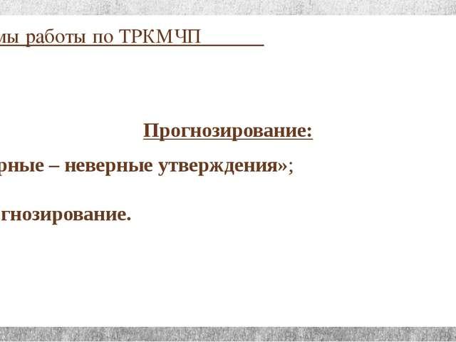 Приёмы работы по ТРКМЧП Прогнозирование: «Верные – неверные утверждения»; Про...