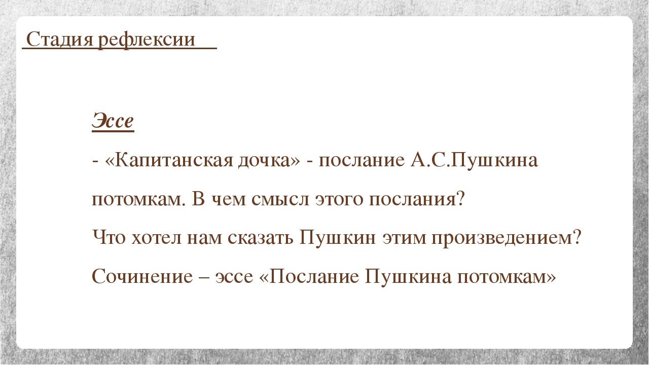 Стадия рефлексии Эссе - «Капитанская дочка» - послание А.С.Пушкина потомкам....
