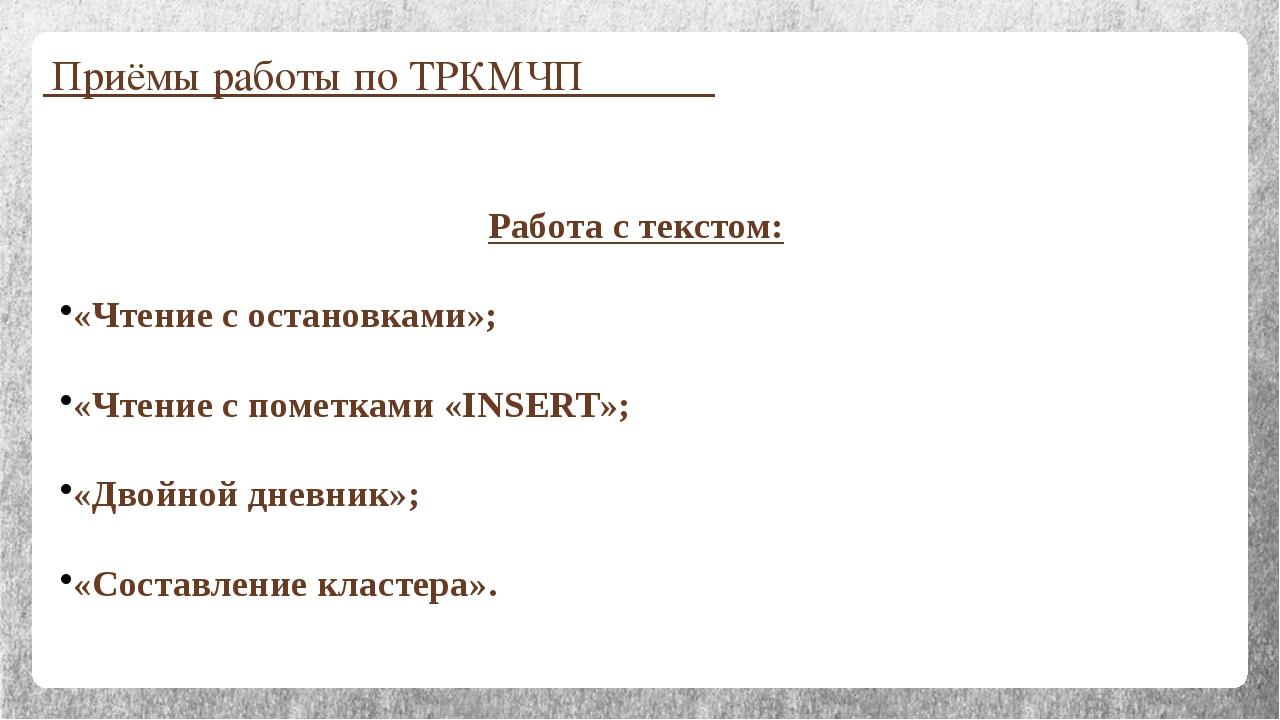 Приёмы работы по ТРКМЧП Работа с текстом: «Чтение с остановками»; «Чтение с п...