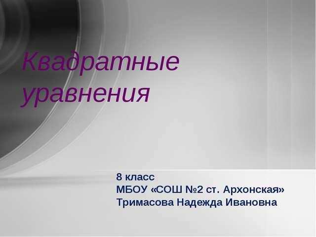 Квадратные уравнения 8 класс МБОУ «СОШ №2 ст. Архонская» Тримасова Надежда Ив...