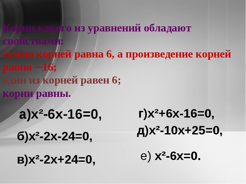Корни какого из уравнений обладают свойствами: сумма корней равна 6, а произв...
