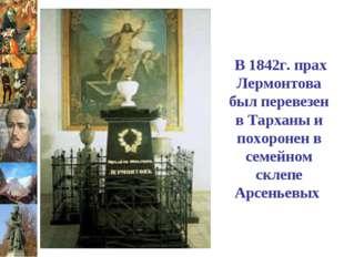 В 1842г. прах Лермонтова был перевезен в Тарханы и похоронен в семейном скле