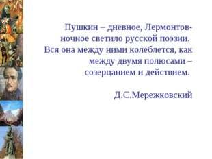 Пушкин – дневное, Лермонтов-ночное светило русской поэзии. Вся она между ним