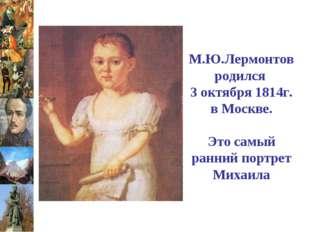 М.Ю.Лермонтов родился 3 октября 1814г. в Москве. Это самый ранний портрет Мих