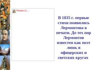 В 1835 г. первые стихи появились Лермонтова в печати. До тех пор Лермонтов из