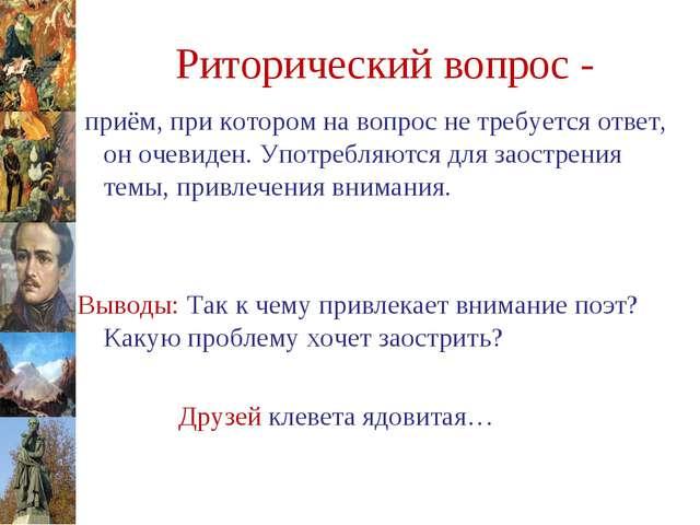 Риторический вопрос - приём, при котором на вопрос не требуется ответ, он оче...