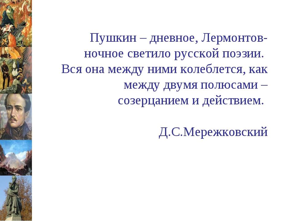 Пушкин – дневное, Лермонтов-ночное светило русской поэзии. Вся она между ним...