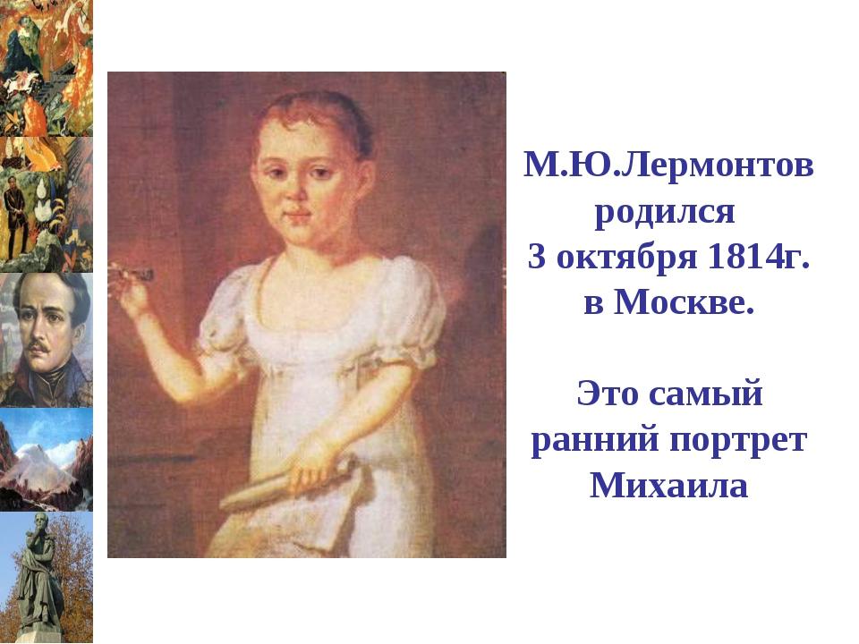 М.Ю.Лермонтов родился 3 октября 1814г. в Москве. Это самый ранний портрет Мих...