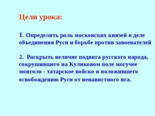 Цели урока: 1. Определить роль московских князей в деле объединения Руси и бо