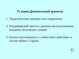 Условия Докончальной грамоты. 1. Тверской князь признал свое поражение. 2. В