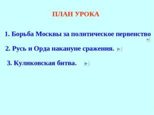 ПЛАН УРОКА 1. Борьба Москвы за политическое первенство 2. Русь и Орда наканун