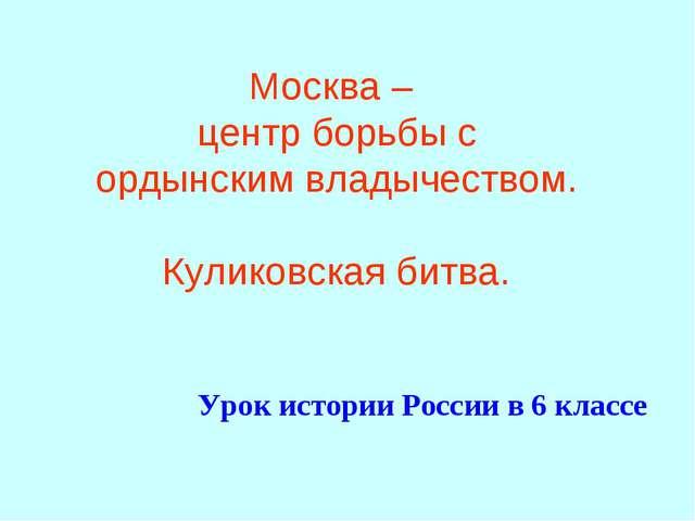 Москва – центр борьбы с ордынским владычеством. Куликовская битва. Урок истор...