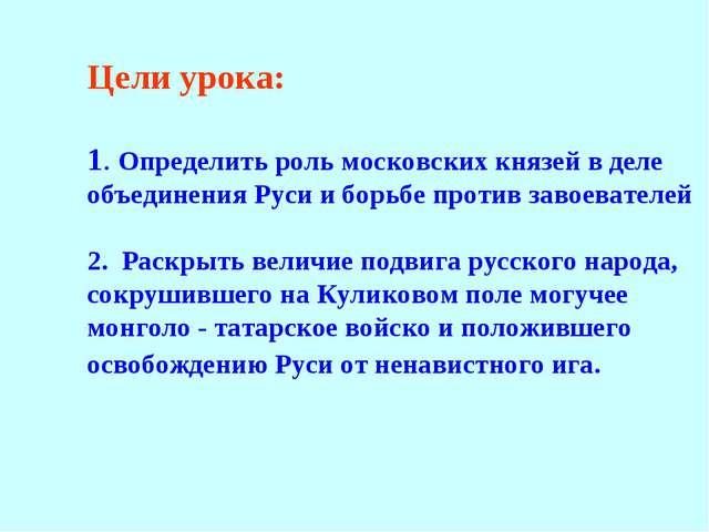 Цели урока: 1. Определить роль московских князей в деле объединения Руси и бо...