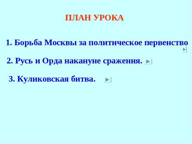 ПЛАН УРОКА 1. Борьба Москвы за политическое первенство 2. Русь и Орда наканун...