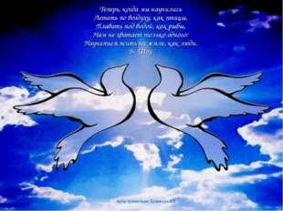 Теперь, когда мы научились Летать по воздуху, как птицы, Плавать под водой,