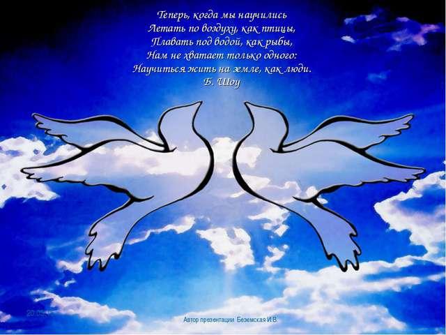 Теперь, когда мы научились Летать по воздуху, как птицы, Плавать под водой,...