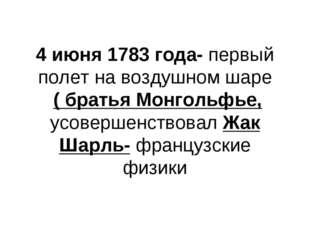 4 июня 1783 года- первый полет на воздушном шаре ( братья Монгольфье, усоверш