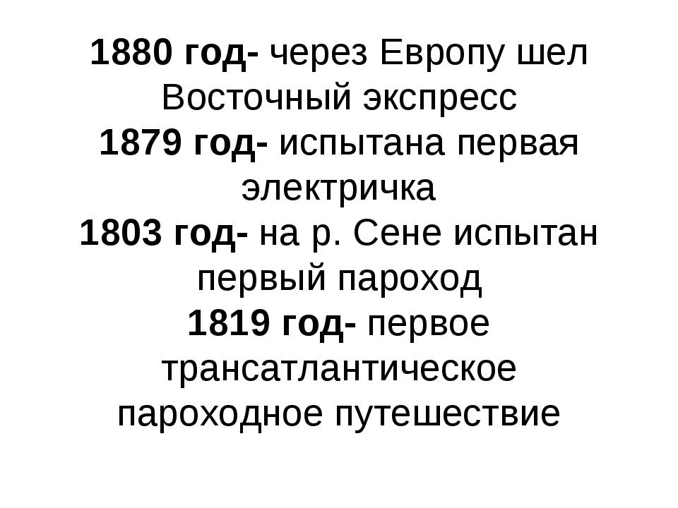 1880 год- через Европу шел Восточный экспресс 1879 год- испытана первая элект...