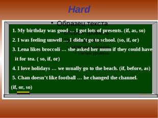 Hard 1. My birthday was good … I got lots of presents. (if, as, so) 2. I was
