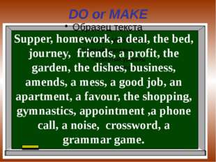 DO or MAKE Supper, homework, a deal, the bed, journey, friends, a profit, the