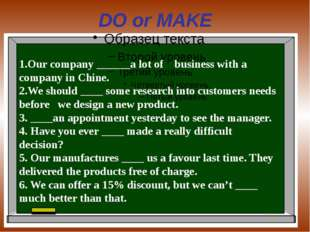 DO or MAKE 1.Our company ______a lot of business with a company in Chine. 2.W