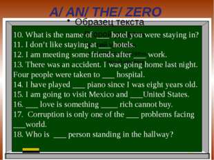 A/ AN/ THE/ ZERO 10. What is the name of ___ hotel you were staying in? 11. I