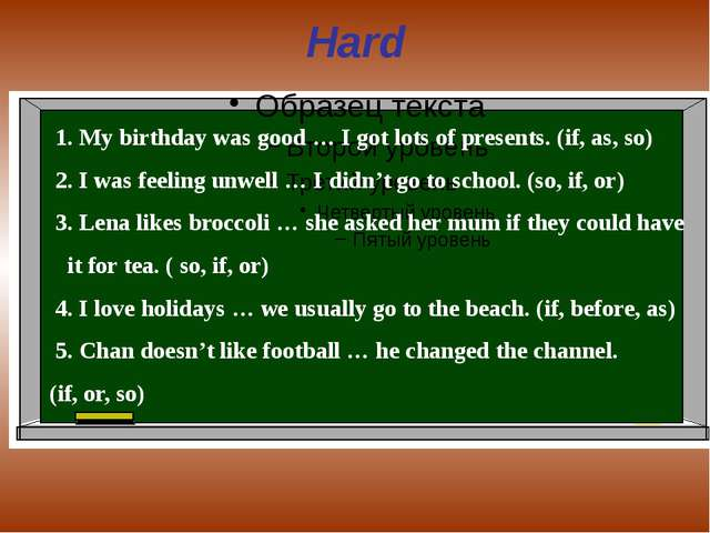 Hard 1. My birthday was good … I got lots of presents. (if, as, so) 2. I was...