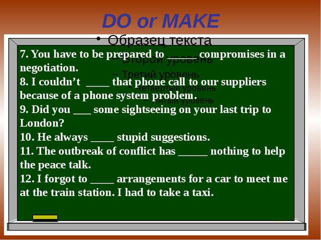 DO or MAKE 7. You have to be prepared to _____ compromises in a negotiation....
