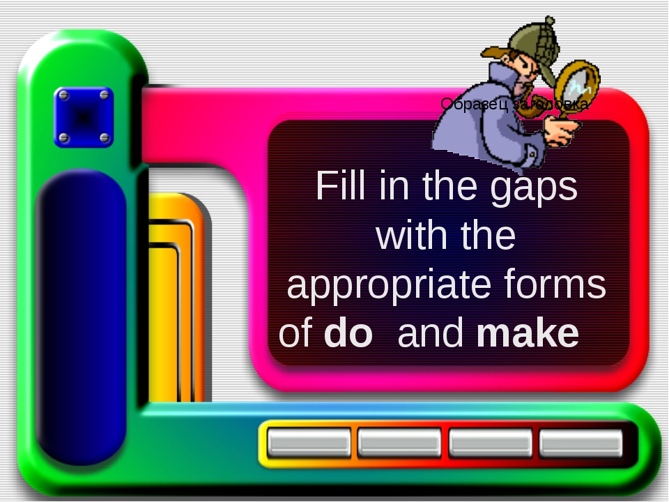 Fill in the gaps with the appropriate forms of do and make