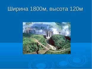 Ширина 1800м, высота 120м