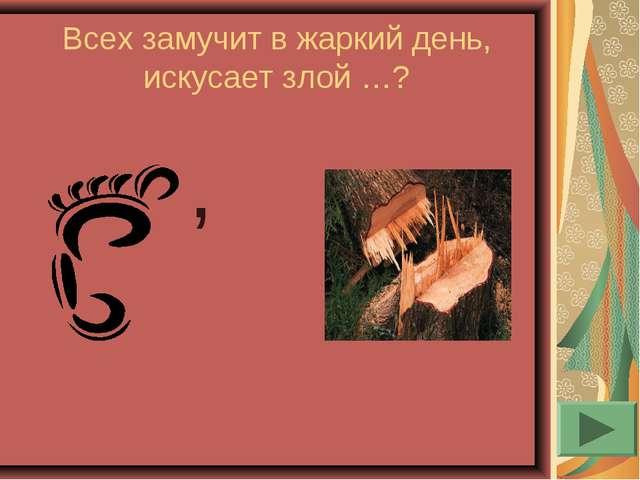 Всех замучит в жаркий день, искусает злой …? ,