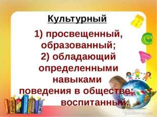 Культурный 1) просвещенный, образованный; 2) обладающий определенными навыкам