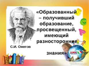 С.И. Ожегов «Образованный – получивший образование, просвещенный, имеющий раз