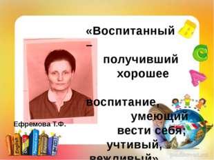 Ефремова Т.Ф. «Воспитанный – получивший хорошее воспитание, умеющий вести себ