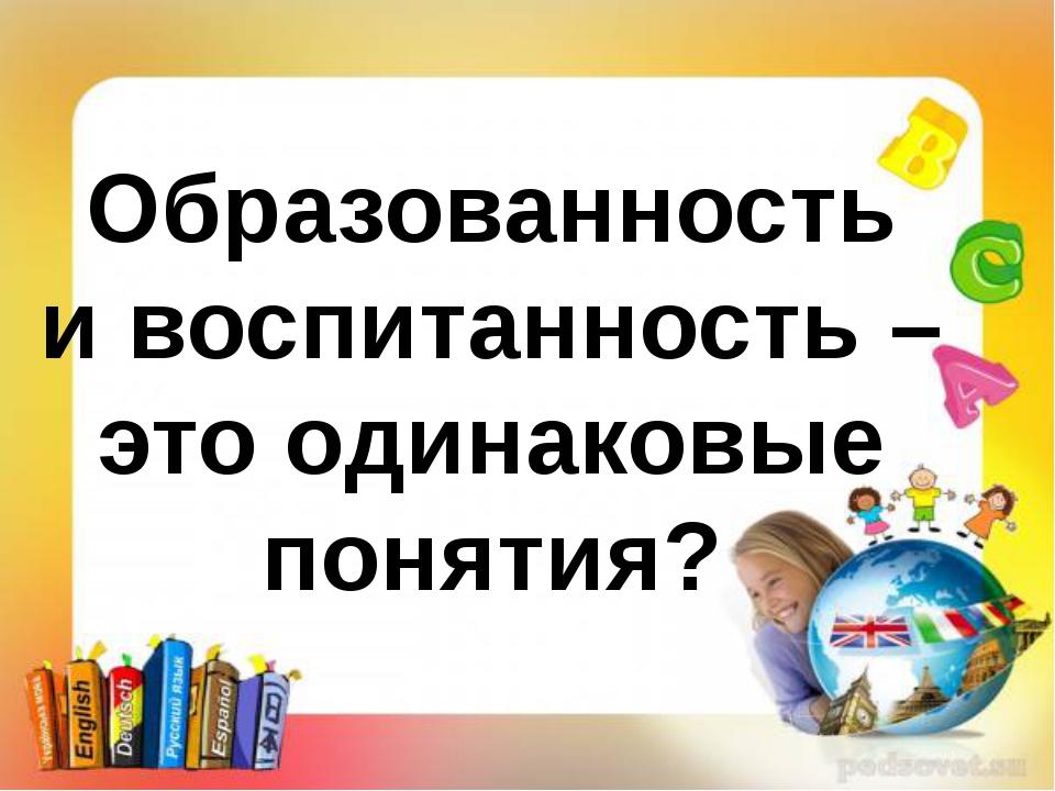 Образованность и воспитанность – это одинаковые понятия?