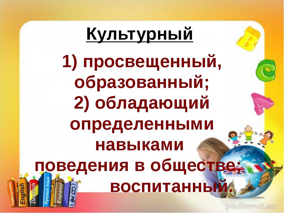 Культурный 1) просвещенный, образованный; 2) обладающий определенными навыкам...