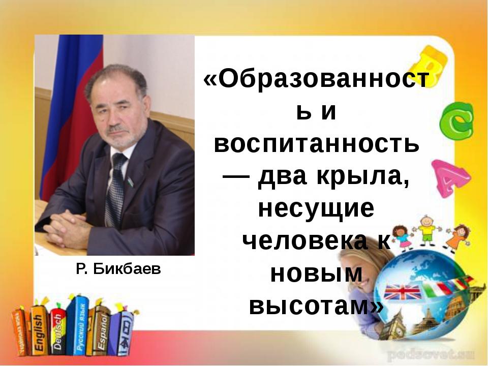 Р. Бикбаев «Образованность и воспитанность — два крыла, несущие человека к но...