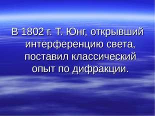 В 1802 г. Т. Юнг, открывший интерференцию света, поставил классический опыт п